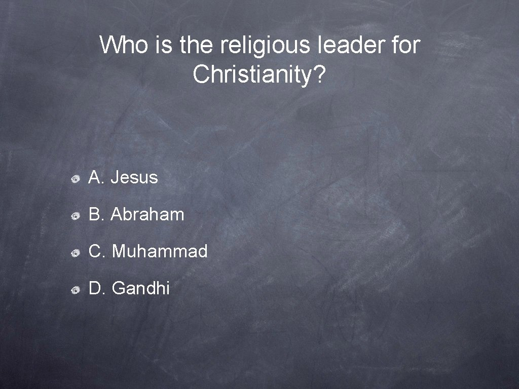Who is the religious leader for Christianity? A. Jesus B. Abraham C. Muhammad D.