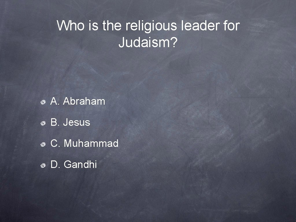 Who is the religious leader for Judaism? A. Abraham B. Jesus C. Muhammad D.