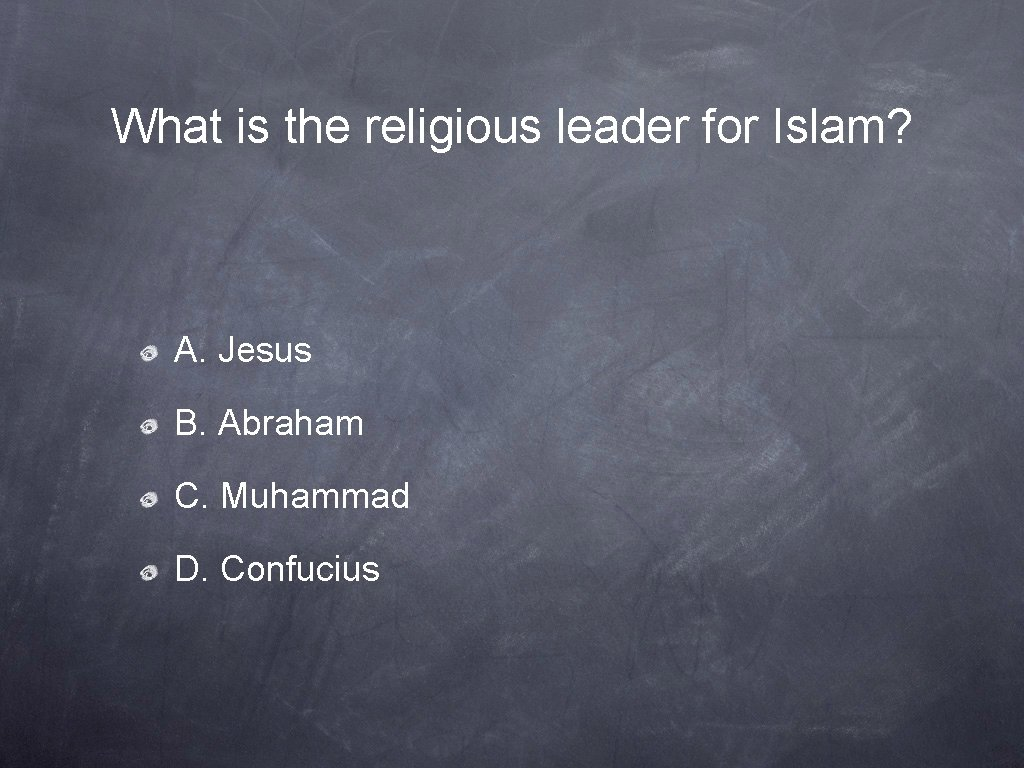 What is the religious leader for Islam? A. Jesus B. Abraham C. Muhammad D.