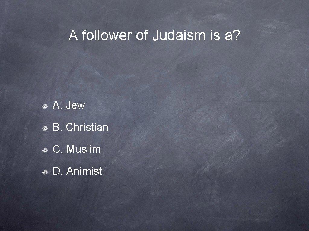 A follower of Judaism is a? A. Jew B. Christian C. Muslim D. Animist