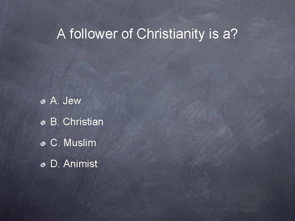A follower of Christianity is a? A. Jew B. Christian C. Muslim D. Animist