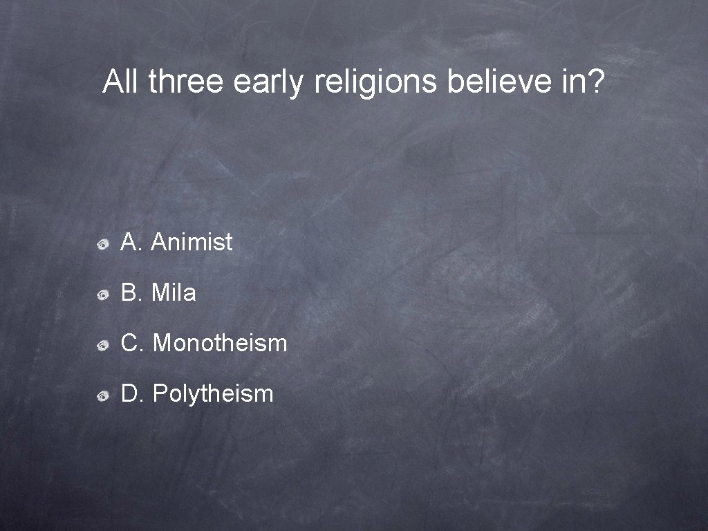 All three early religions believe in? A. Animist B. Mila C. Monotheism D. Polytheism