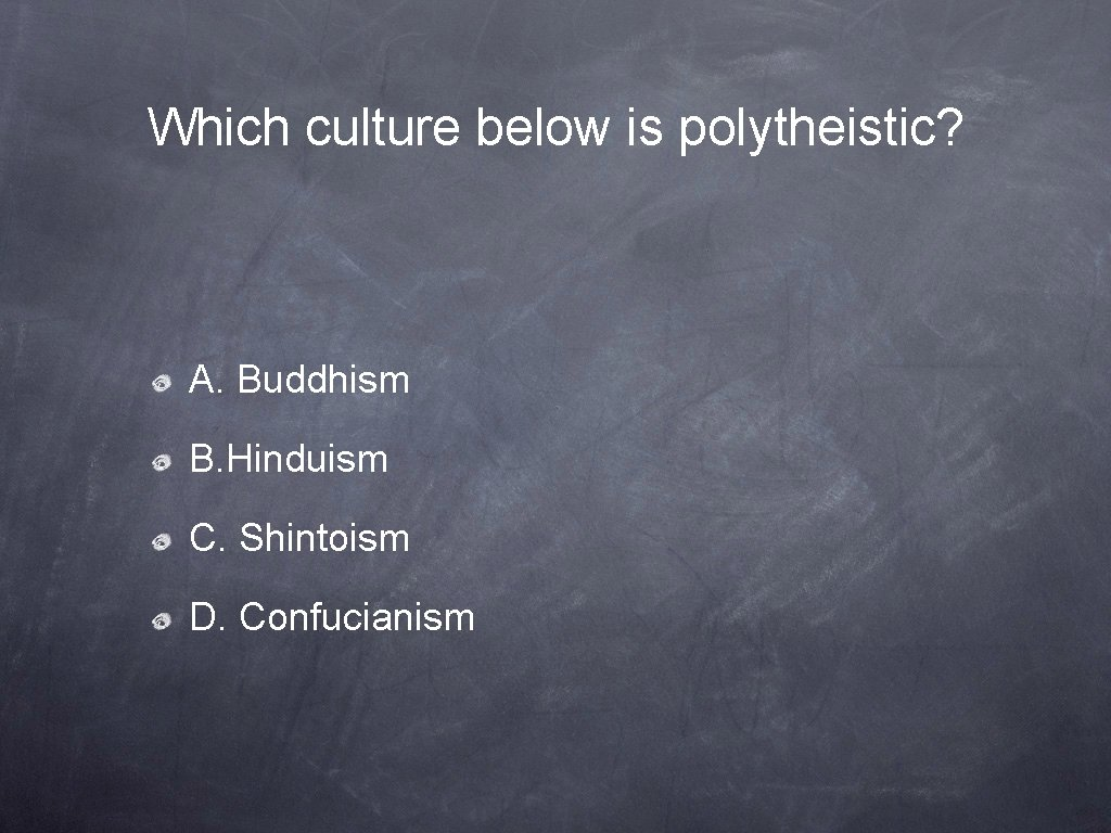 Which culture below is polytheistic? A. Buddhism B. Hinduism C. Shintoism D. Confucianism