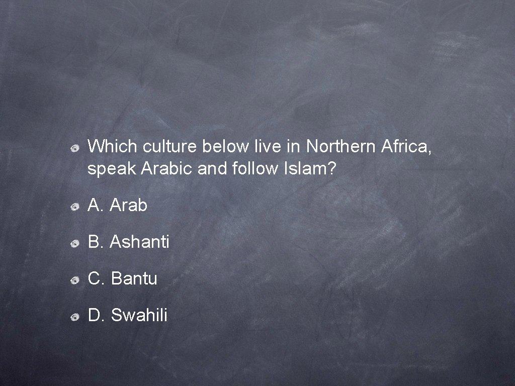 Which culture below live in Northern Africa, speak Arabic and follow Islam? A. Arab