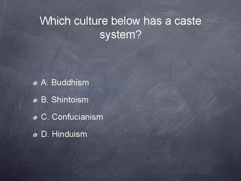 Which culture below has a caste system? A. Buddhism B. Shintoism C. Confucianism D.