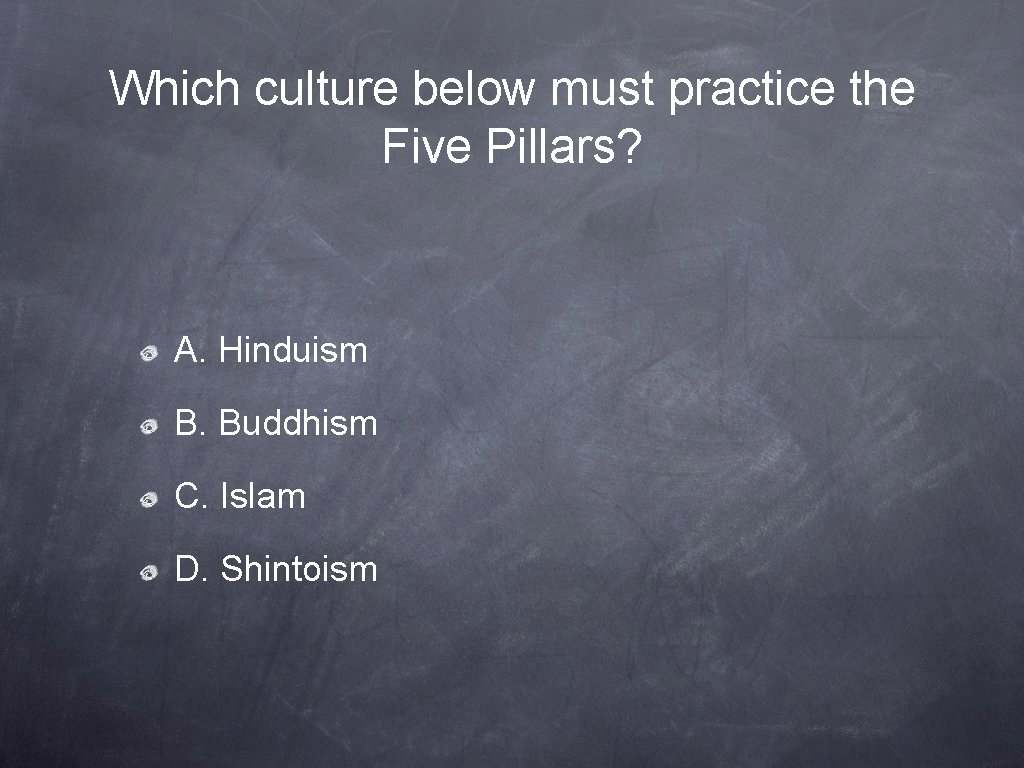 Which culture below must practice the Five Pillars? A. Hinduism B. Buddhism C. Islam