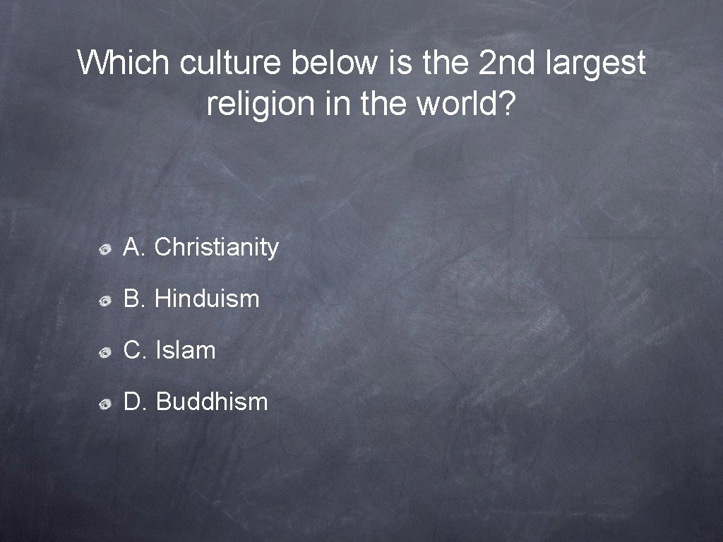 Which culture below is the 2 nd largest religion in the world? A. Christianity