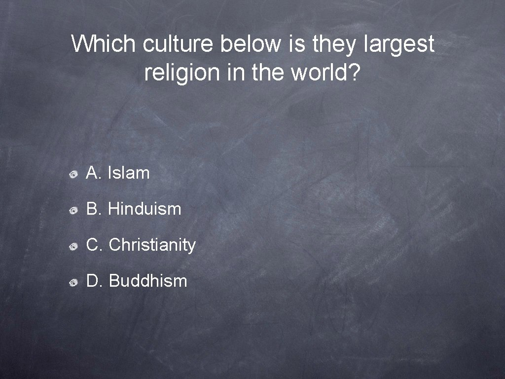Which culture below is they largest religion in the world? A. Islam B. Hinduism