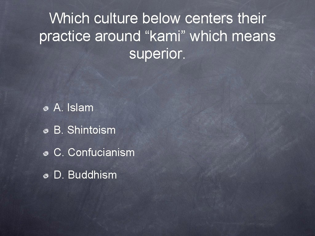 """Which culture below centers their practice around """"kami"""" which means superior. A. Islam B."""