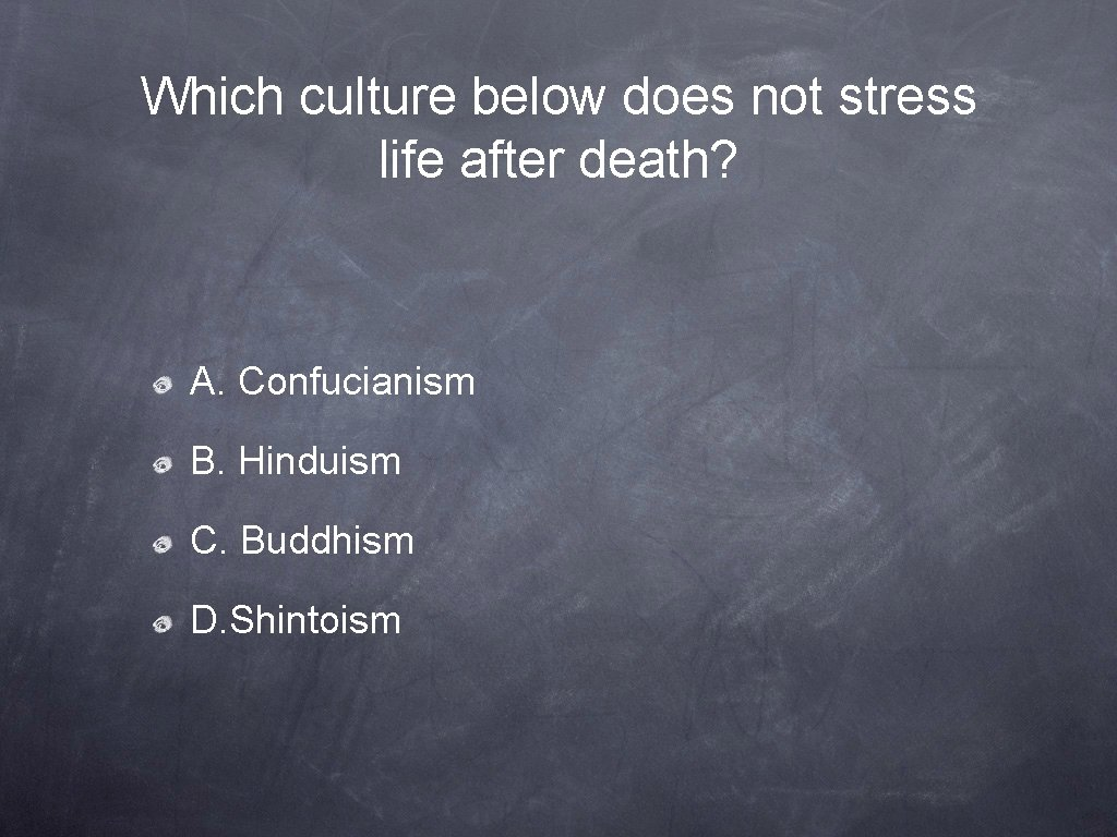 Which culture below does not stress life after death? A. Confucianism B. Hinduism C.