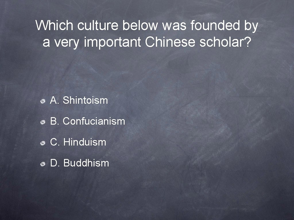 Which culture below was founded by a very important Chinese scholar? A. Shintoism B.