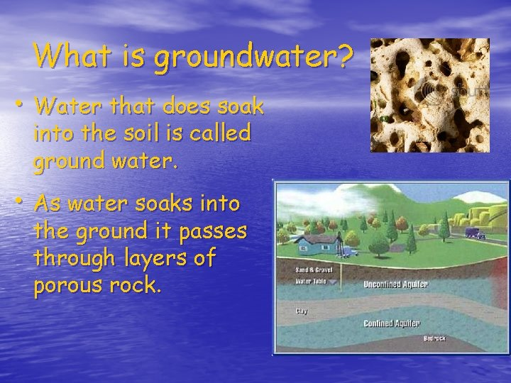 What is groundwater? • Water that does soak into the soil is called ground