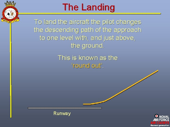 The Landing To land the aircraft the pilot changes the descending path of the