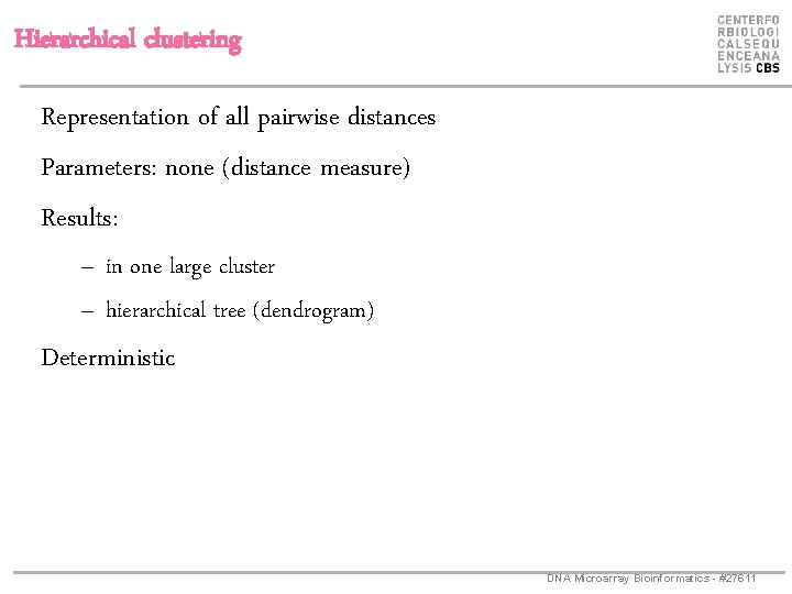 Hierarchical clustering Representation of all pairwise distances Parameters: none (distance measure) Results: – in