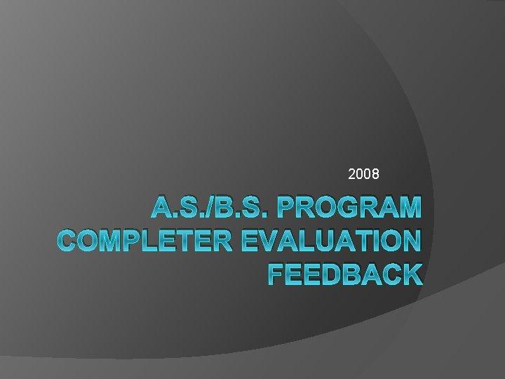 2008 A. S. /B. S. PROGRAM COMPLETER EVALUATION FEEDBACK