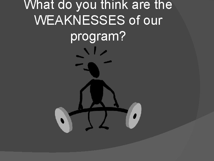 What do you think are the WEAKNESSES of our program?