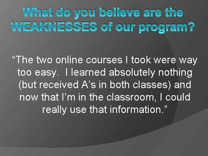 """What do you believe are the WEAKNESSES of our program? """"The two online courses"""