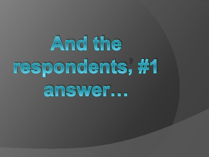 And the respondents' #1 answer…
