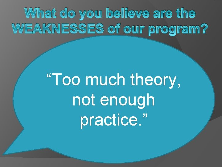 """What do you believe are the WEAKNESSES of our program? """"Too much theory, not"""