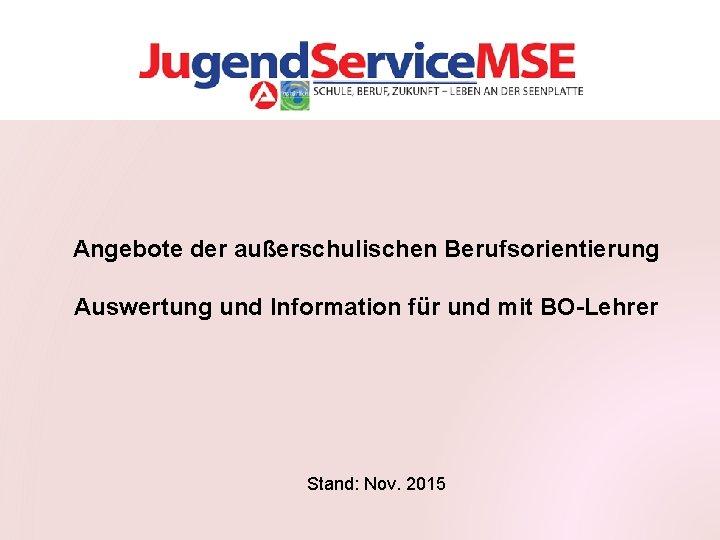 Angebote der außerschulischen Berufsorientierung Auswertung und Information für und mit BO-Lehrer Stand: Nov. 2015