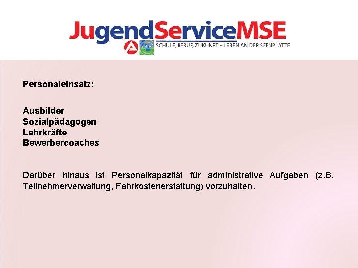 Personaleinsatz: Ausbilder Sozialpädagogen Lehrkräfte Bewerbercoaches Darüber hinaus ist Personalkapazität für administrative Aufgaben (z. B.