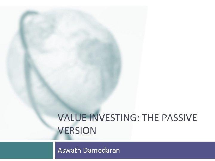 VALUE INVESTING: THE PASSIVE VERSION Aswath Damodaran