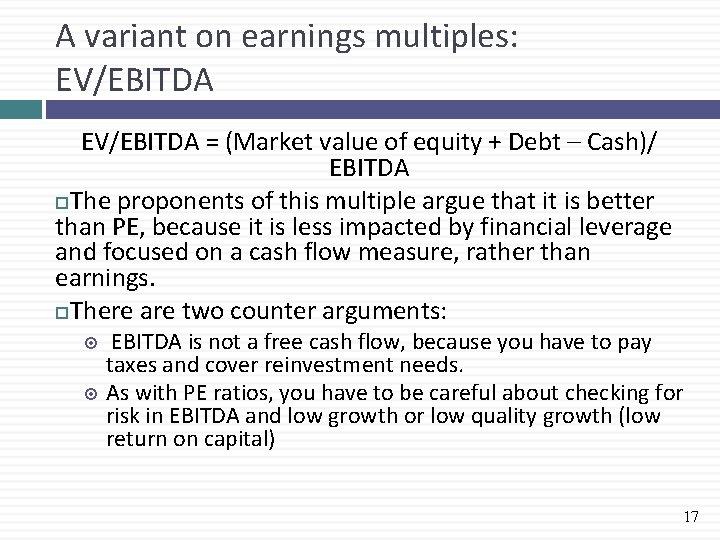 A variant on earnings multiples: EV/EBITDA = (Market value of equity + Debt –