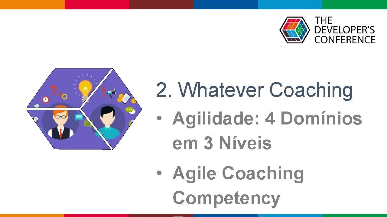 2. Whatever Coaching • Agilidade: 4 Domínios em 3 Níveis • Agile Coaching Competency