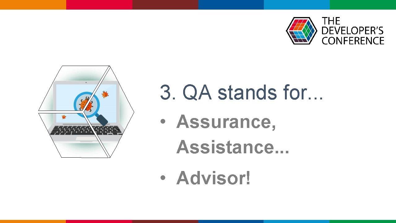 3. QA stands for. . . • Assurance, Assistance. . . • Advisor!