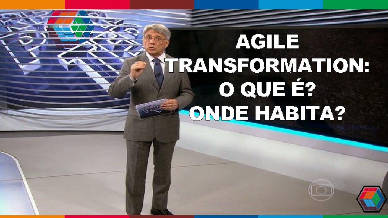 AGENDA AGILE TRANSFORMATION: O QUE É? ONDE HABITA?