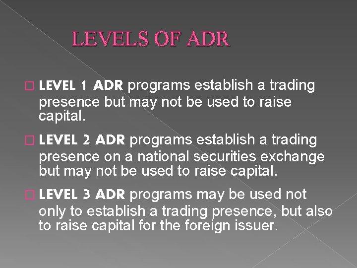 LEVELS OF ADR � LEVEL 1 ADR programs establish a trading presence but may