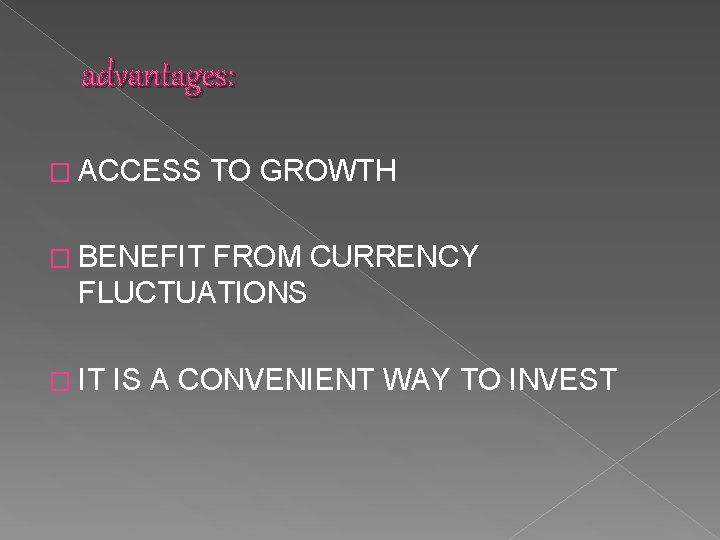 advantages: � ACCESS TO GROWTH � BENEFIT FROM CURRENCY FLUCTUATIONS � IT IS A