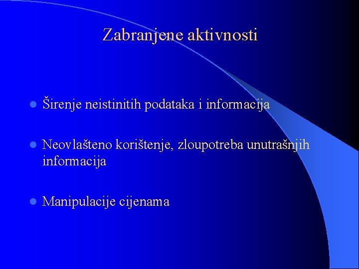 Zabranjene aktivnosti l Širenje neistinitih podataka i informacija l Neovlašteno korištenje, zloupotreba unutrašnjih informacija