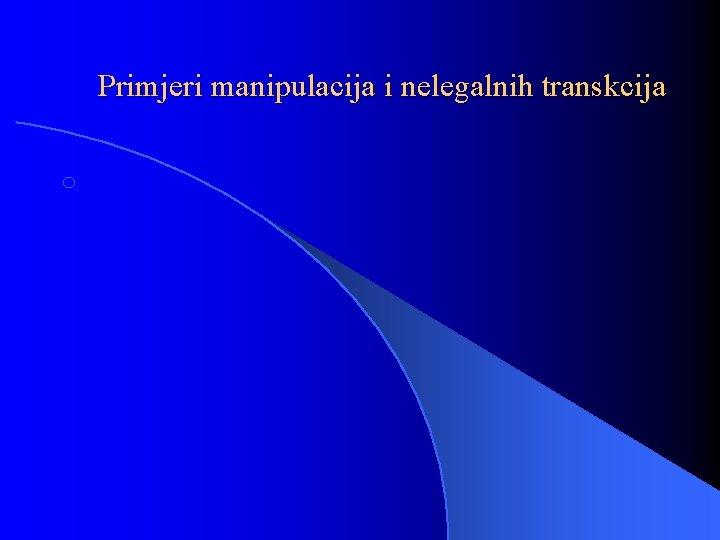 Primjeri manipulacija i nelegalnih transkcija o