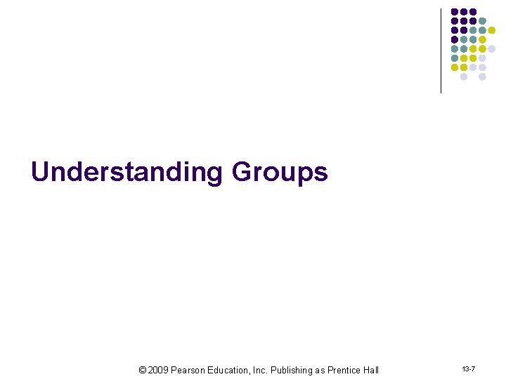 Understanding Groups © 2009 Pearson Education, Inc. Publishing as Prentice Hall 13 -7