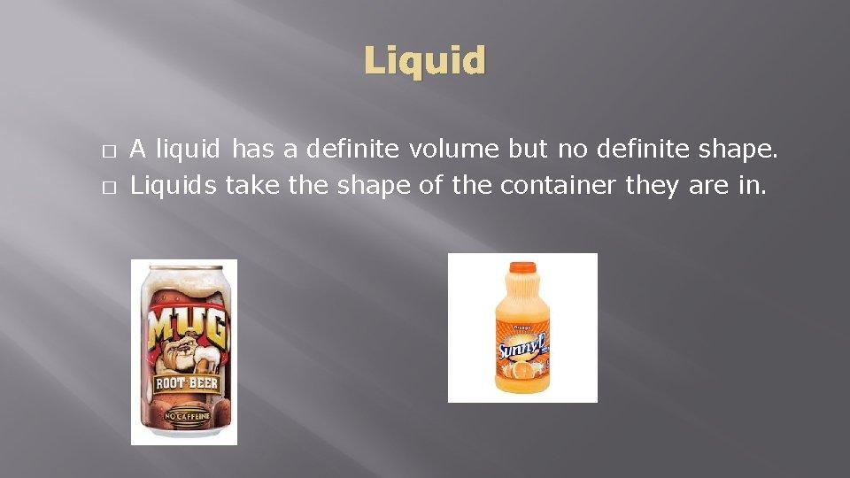 Liquid � � A liquid has a definite volume but no definite shape. Liquids