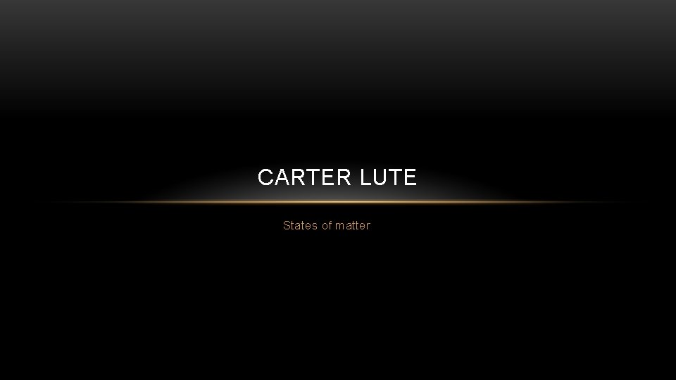 CARTER LUTE States of matter