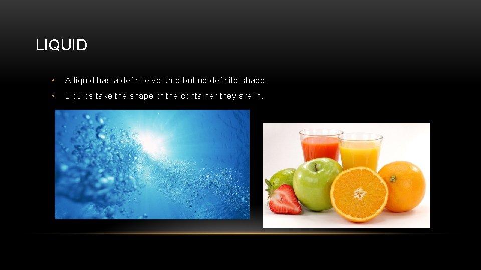 LIQUID • A liquid has a definite volume but no definite shape. • Liquids
