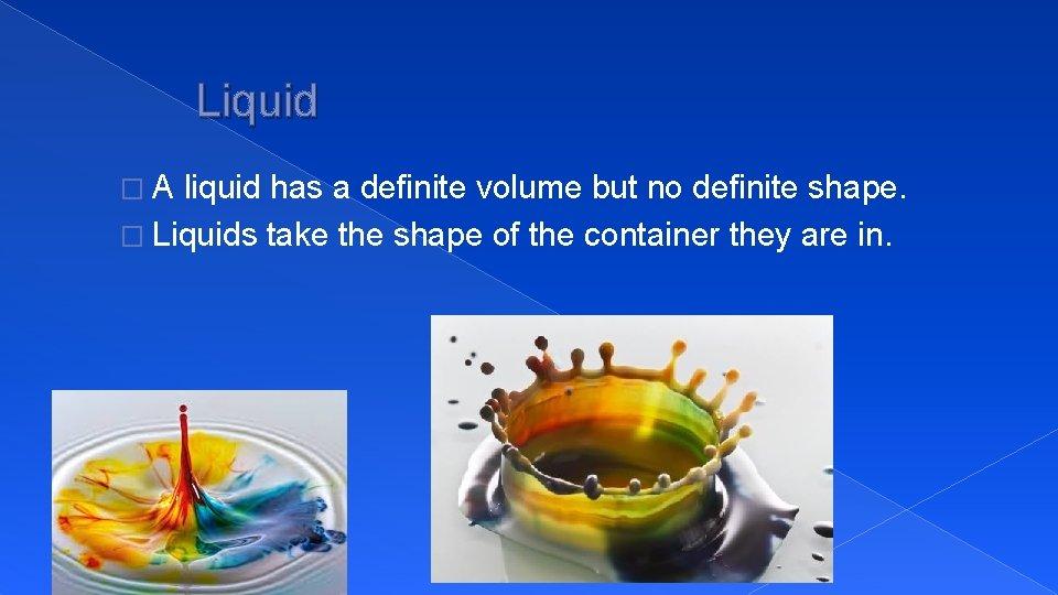 Liquid �A liquid has a definite volume but no definite shape. � Liquids take