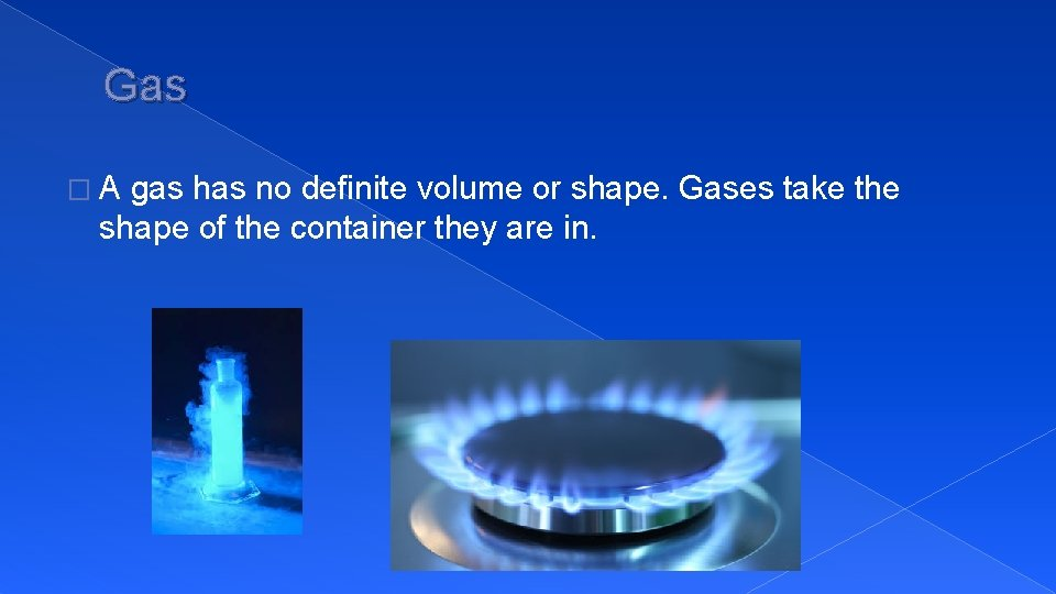 Gas �A gas has no definite volume or shape. Gases take the shape of