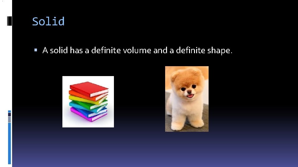 . Solid A solid has a definite volume and a definite shape.