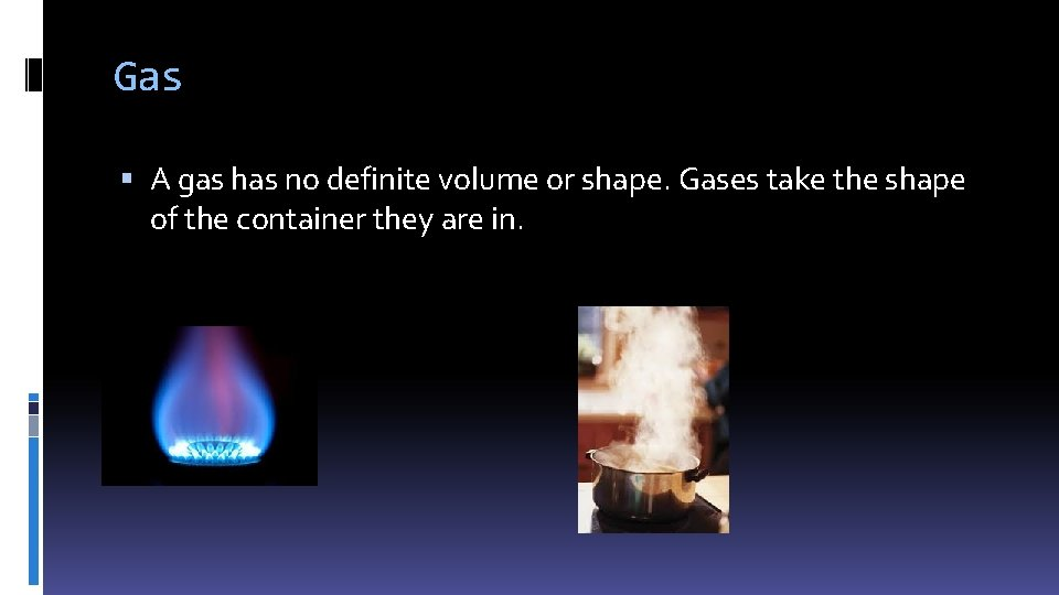 Gas A gas has no definite volume or shape. Gases take the shape of