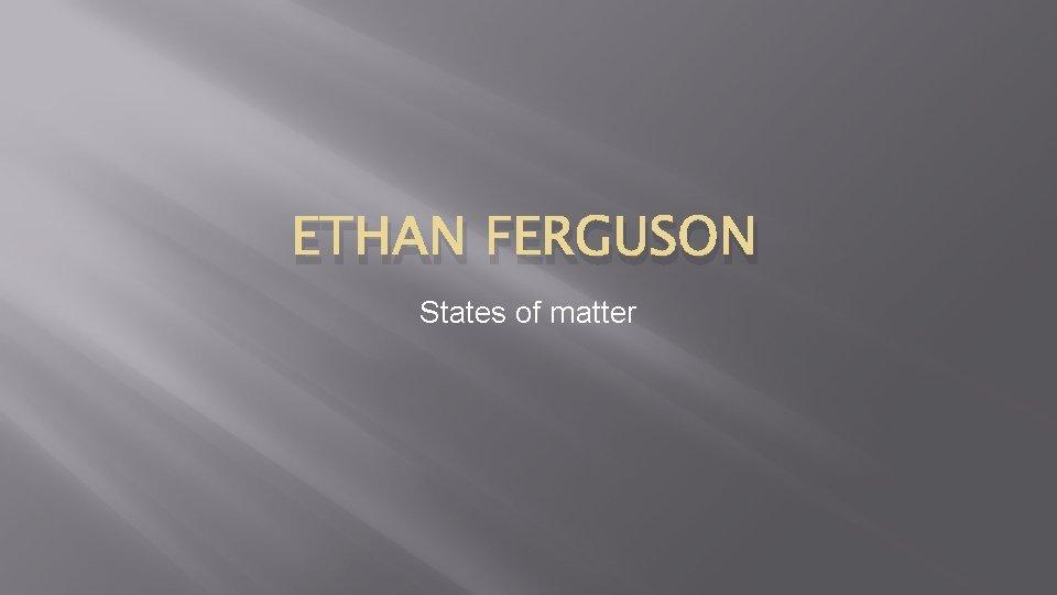 ETHAN FERGUSON States of matter