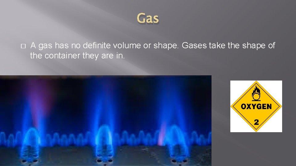 Gas � A gas has no definite volume or shape. Gases take the shape