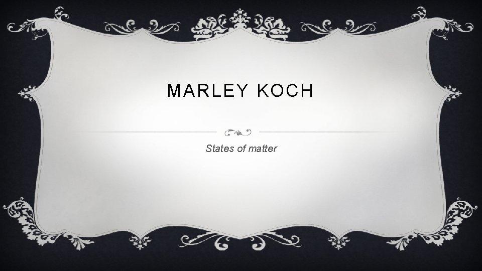 MARLEY KOCH States of matter