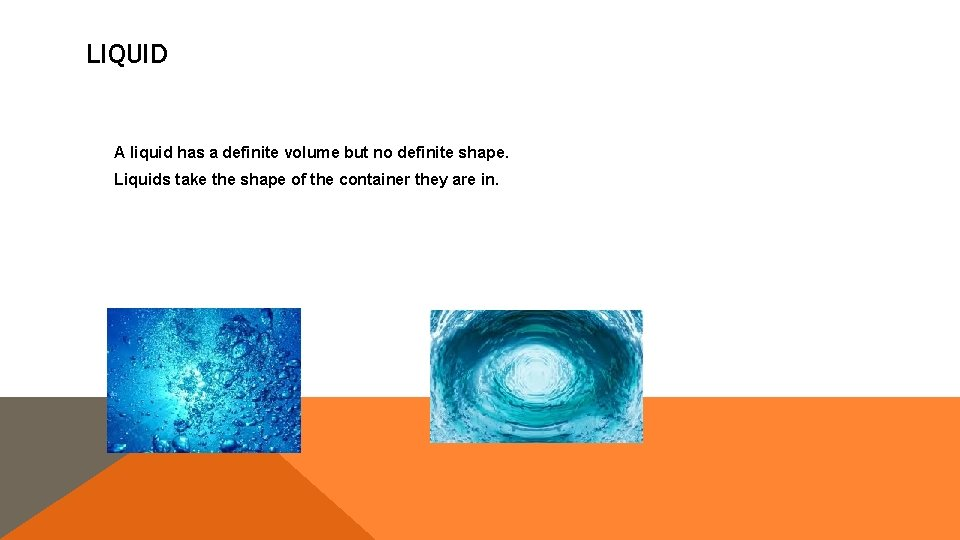 LIQUID A liquid has a definite volume but no definite shape. Liquids take the