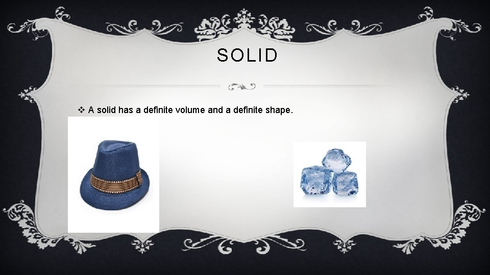 . SOLID v A solid has a definite volume and a definite shape.