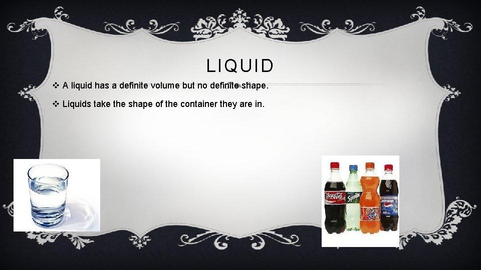 LIQUID v A liquid has a definite volume but no definite shape. v Liquids