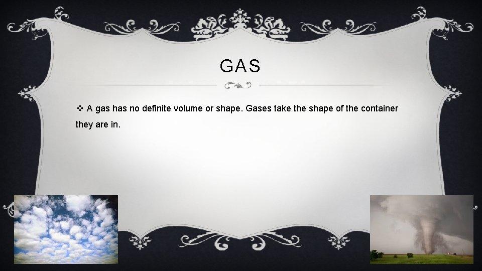 GAS v A gas has no definite volume or shape. Gases take the shape