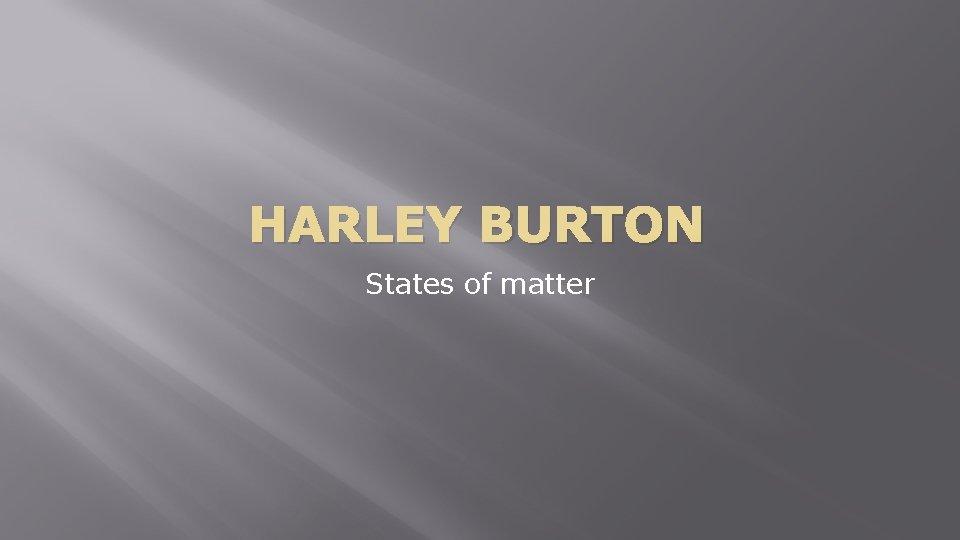 HARLEY BURTON States of matter